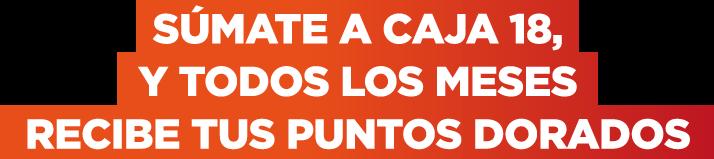 SÚMATE A CAJA 18, Y TODOS LOS MESES RECIBE TUS PUNTOS DORADOS / Caja 18